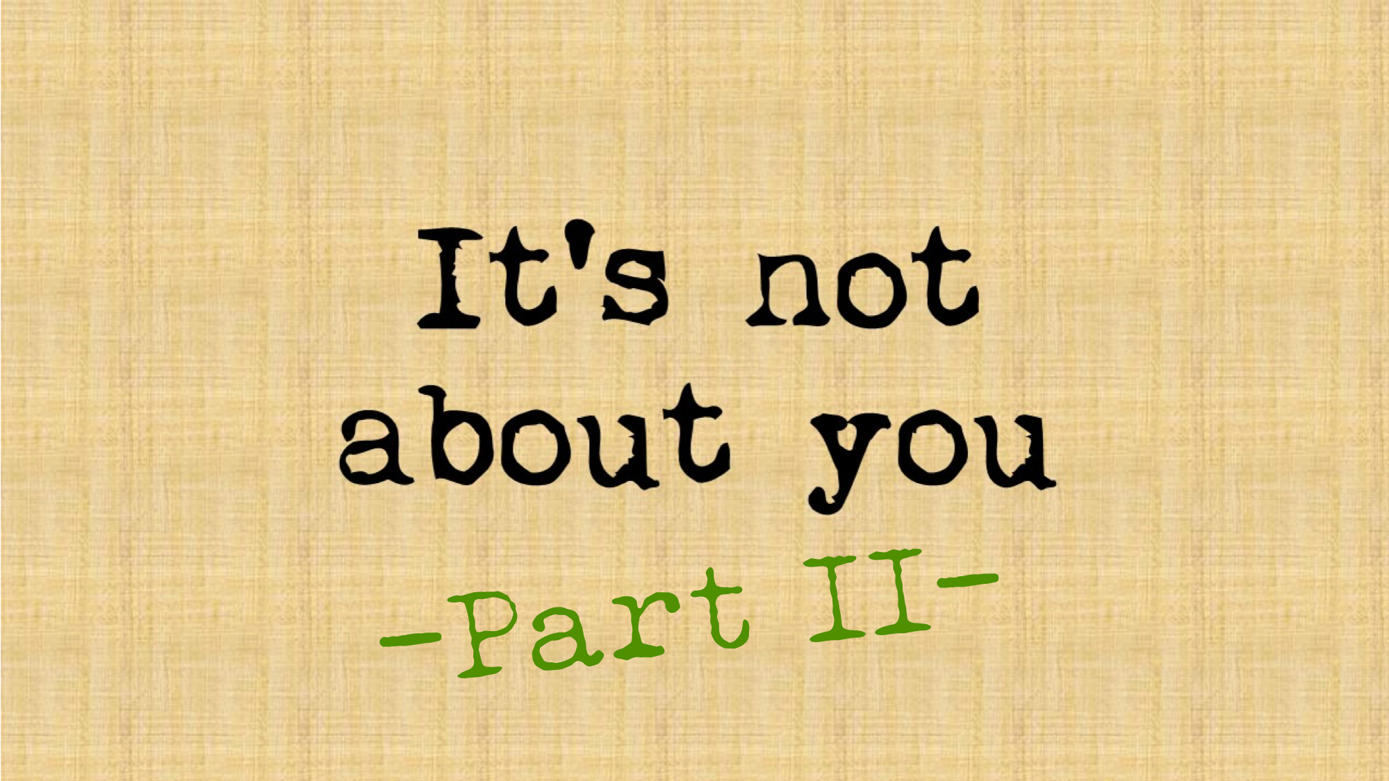 It's Not About You – Part II
